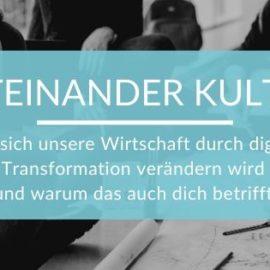Miteinander Kultur. Wie sich unsere Wirtschaft durch digitale Transformation verändern wird und warum das auch dich betrifft.